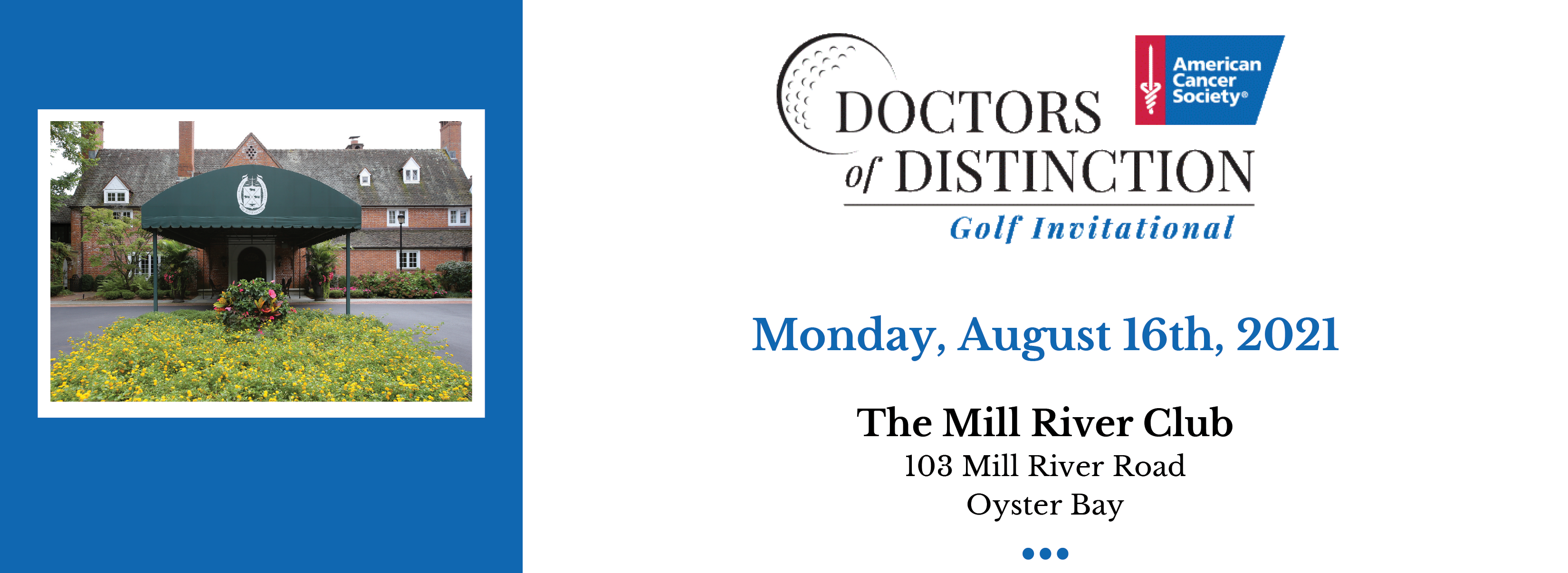 2021 DOD header image. Blue side square image of Mill River Club and the Doctors of Distinction logo with event details: Monday, August 16th, 2021 To secure your foursome, purchase a journal ad or tee sign, or for more information please visit: D octorsofDistinctionGolf.org The Mill River Club 103 Mill River Road Oyster Bay
